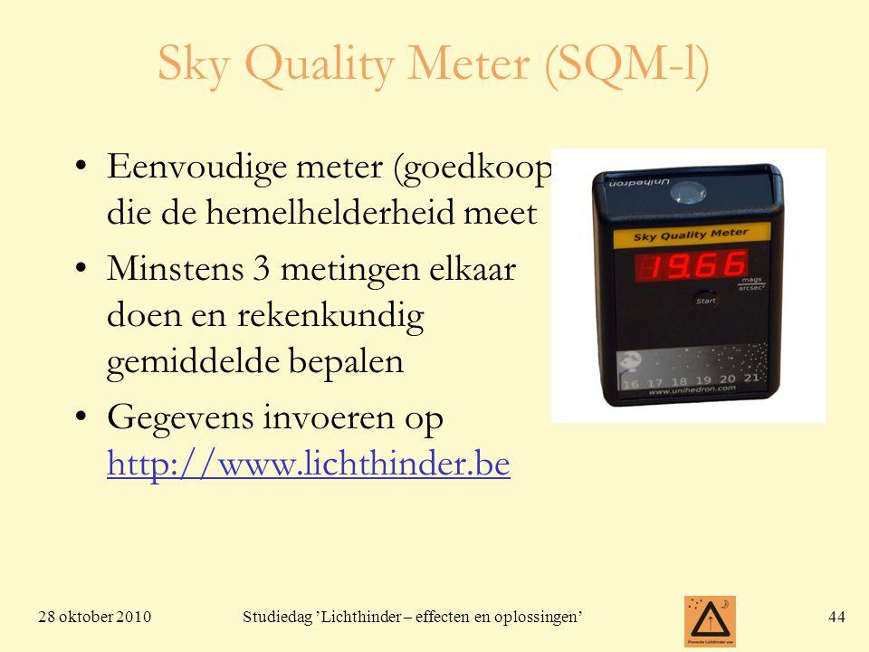 28 oktober 201044 Studiedag 'Lichthinder – effecten en oplossingen' Sky Quality Meter (SQM-l) Eenvoudige meter (goedkoop) die de hemelhelderheid meet Minstens 3 metingen elkaar doen en rekenkundig gemiddelde bepalen Gegevens invoeren op http://www.lichthinder.be
