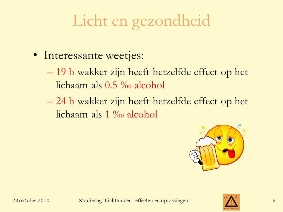 28 oktober 20108 Studiedag 'Lichthinder – effecten en oplossingen' Licht en gezondheid Interessante weetjes: –19 h wakker zijn heeft hetzelfde effect