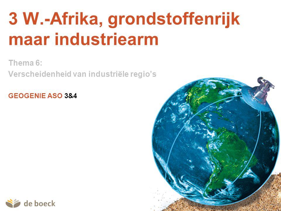 GEOGENIE ASO 3&4 3 W.-Afrika, grondstoffenrijk maar industriearm Thema 6: Verscheidenheid van industriële regio's