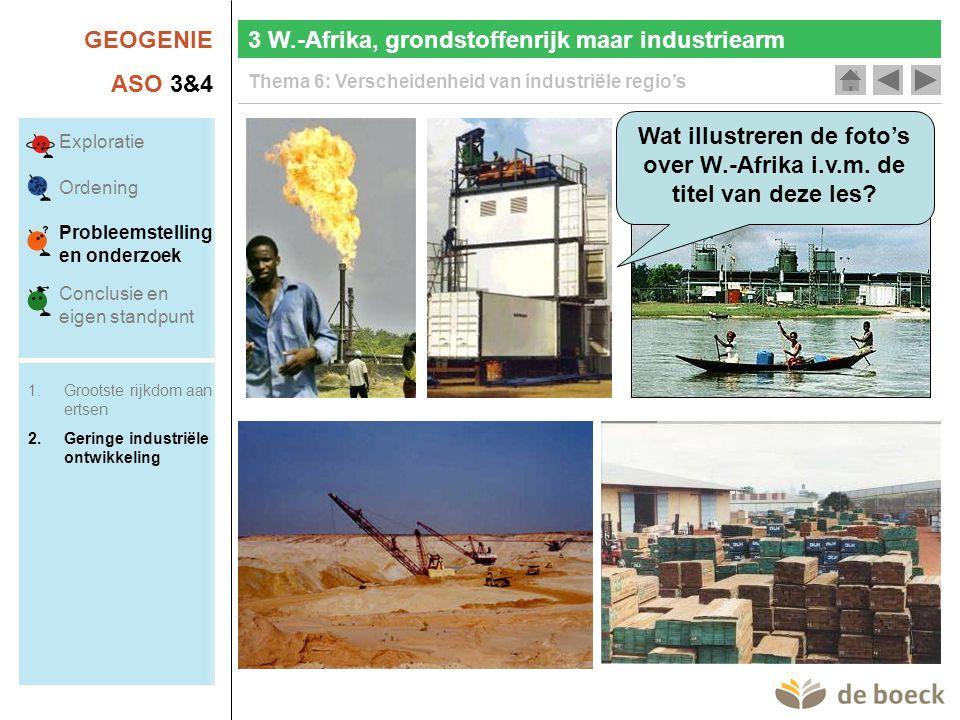 GEOGENIE ASO 3&4 Thema 6: Verscheidenheid van industriële regio's 3 W.-Afrika, grondstoffenrijk maar industriearm Wat illustreren de foto's over W.-Afrika i.v.m.