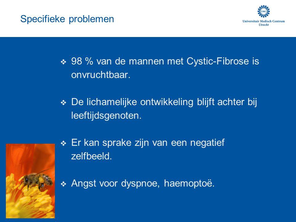Specifieke problemen  98 % van de mannen met Cystic-Fibrose is onvruchtbaar.  De lichamelijke ontwikkeling blijft achter bij leeftijdsgenoten.  Er
