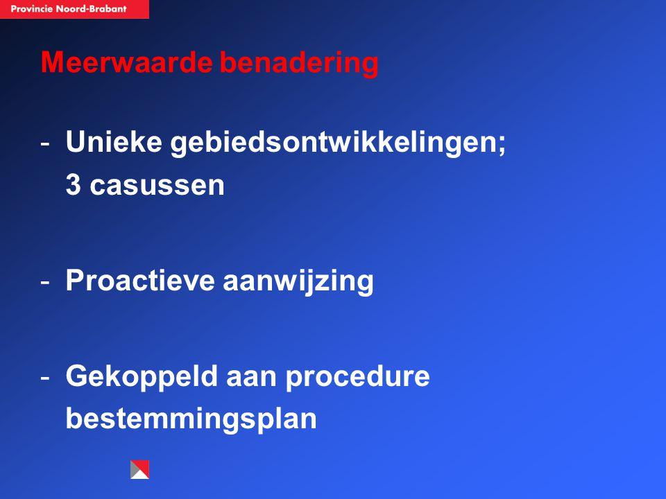 Meerwaarde benadering -Unieke gebiedsontwikkelingen; 3 casussen -Proactieve aanwijzing -Gekoppeld aan procedure bestemmingsplan