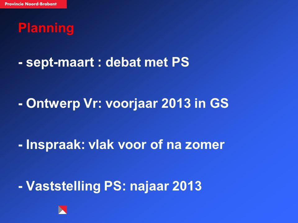Planning - sept-maart : debat met PS - Ontwerp Vr: voorjaar 2013 in GS - Inspraak: vlak voor of na zomer - Vaststelling PS: najaar 2013