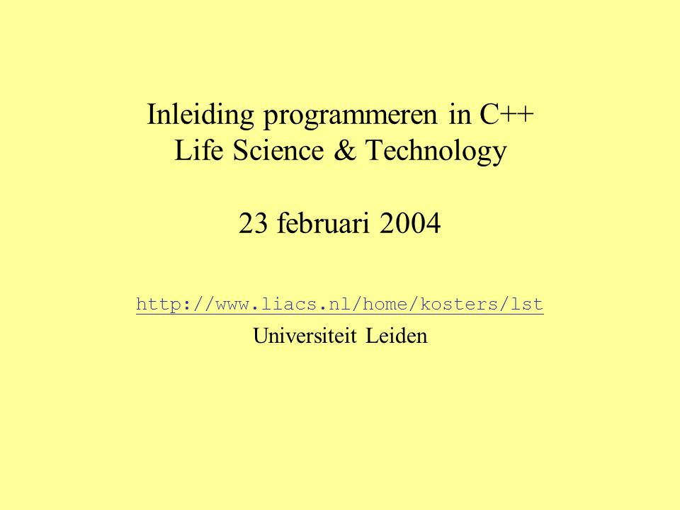 Inleiding programmeren in C++ Life Science & Technology 23 februari 2004 http://www.liacs.nl/home/kosters/lst Universiteit Leiden