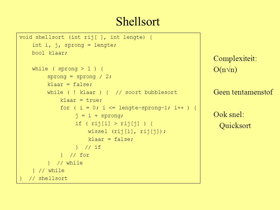 Shellsort void shellsort (int rij[ ], int lengte) { int i, j, sprong = lengte; bool klaar; while ( sprong > 1 ) { sprong = sprong / 2; klaar = false; while ( .