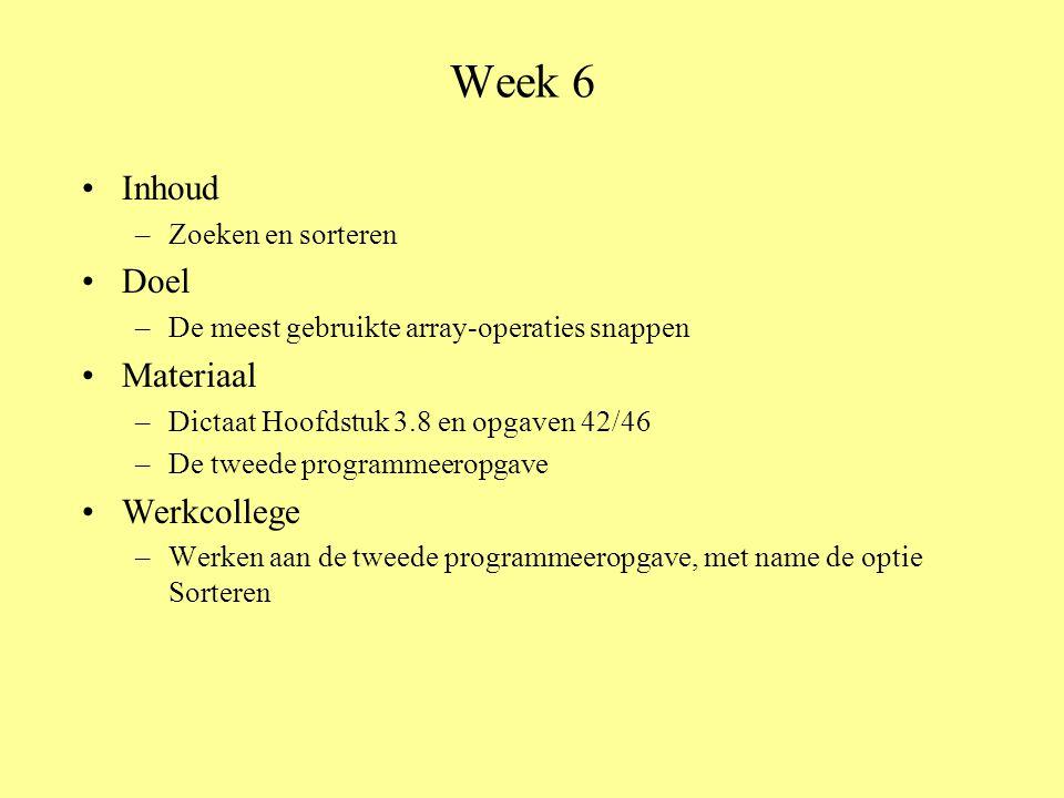 Week 6 Inhoud –Zoeken en sorteren Doel –De meest gebruikte array-operaties snappen Materiaal –Dictaat Hoofdstuk 3.8 en opgaven 42/46 –De tweede programmeeropgave Werkcollege –Werken aan de tweede programmeeropgave, met name de optie Sorteren