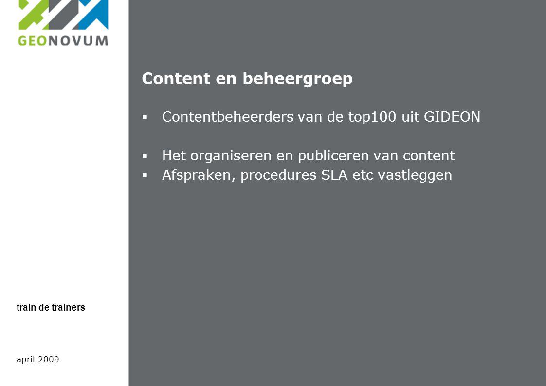 Content en beheergroep  Contentbeheerders van de top100 uit GIDEON  Het organiseren en publiceren van content  Afspraken, procedures SLA etc vastleggen april 2009 train de trainers