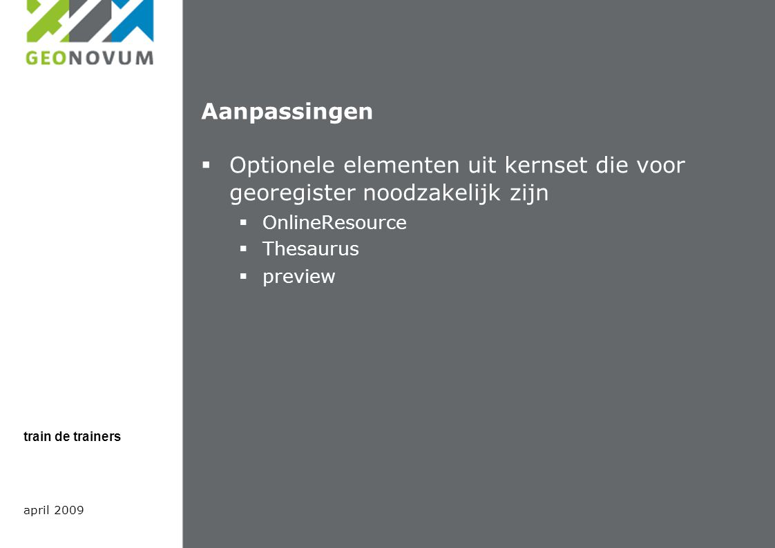 Aanpassingen  Optionele elementen uit kernset die voor georegister noodzakelijk zijn  OnlineResource  Thesaurus  preview april 2009 train de trainers