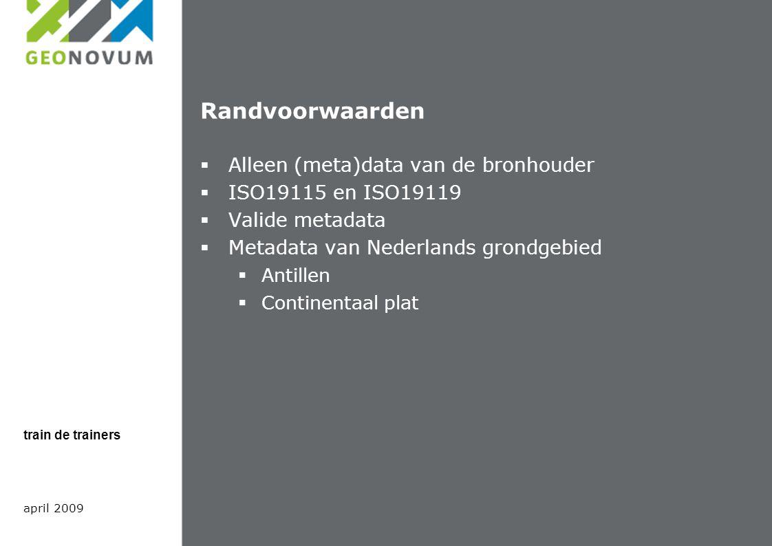 Randvoorwaarden  Alleen (meta)data van de bronhouder  ISO19115 en ISO19119  Valide metadata  Metadata van Nederlands grondgebied  Antillen  Continentaal plat april 2009 train de trainers