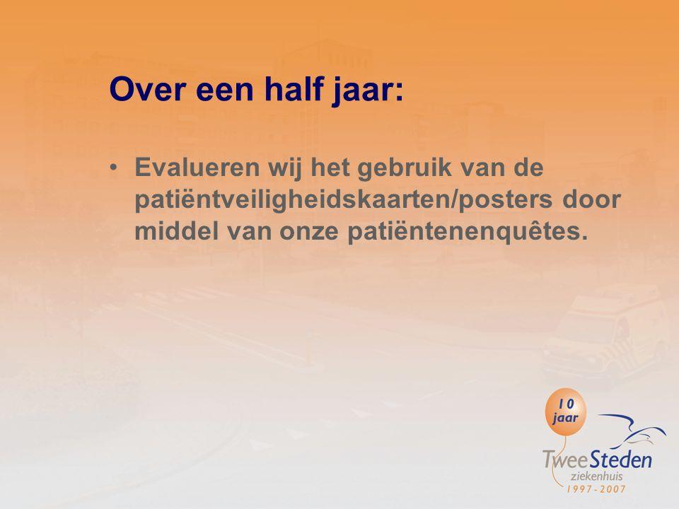 Over een half jaar: Evalueren wij het gebruik van de patiëntveiligheidskaarten/posters door middel van onze patiëntenenquêtes.