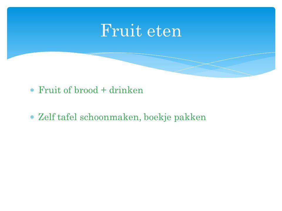 Fruit of brood + drinken  Zelf tafel schoonmaken, boekje pakken Fruit eten