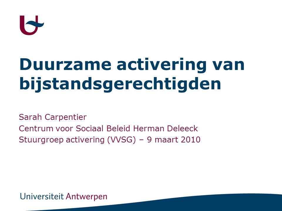 Duurzame activering van bijstandsgerechtigden Sarah Carpentier Centrum voor Sociaal Beleid Herman Deleeck Stuurgroep activering (VVSG) – 9 maart 2010
