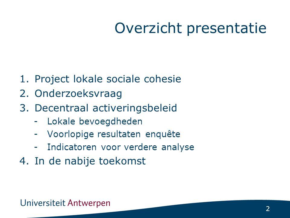 2 1.Project lokale sociale cohesie 2.Onderzoeksvraag 3.Decentraal activeringsbeleid -Lokale bevoegdheden -Voorlopige resultaten enquête -Indicatoren voor verdere analyse 4.In de nabije toekomst Overzicht presentatie