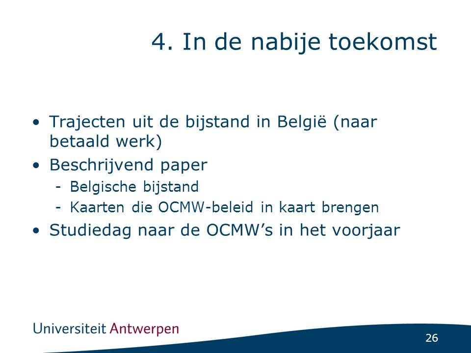 26 Trajecten uit de bijstand in België (naar betaald werk) Beschrijvend paper -Belgische bijstand -Kaarten die OCMW-beleid in kaart brengen Studiedag naar de OCMW's in het voorjaar 4.