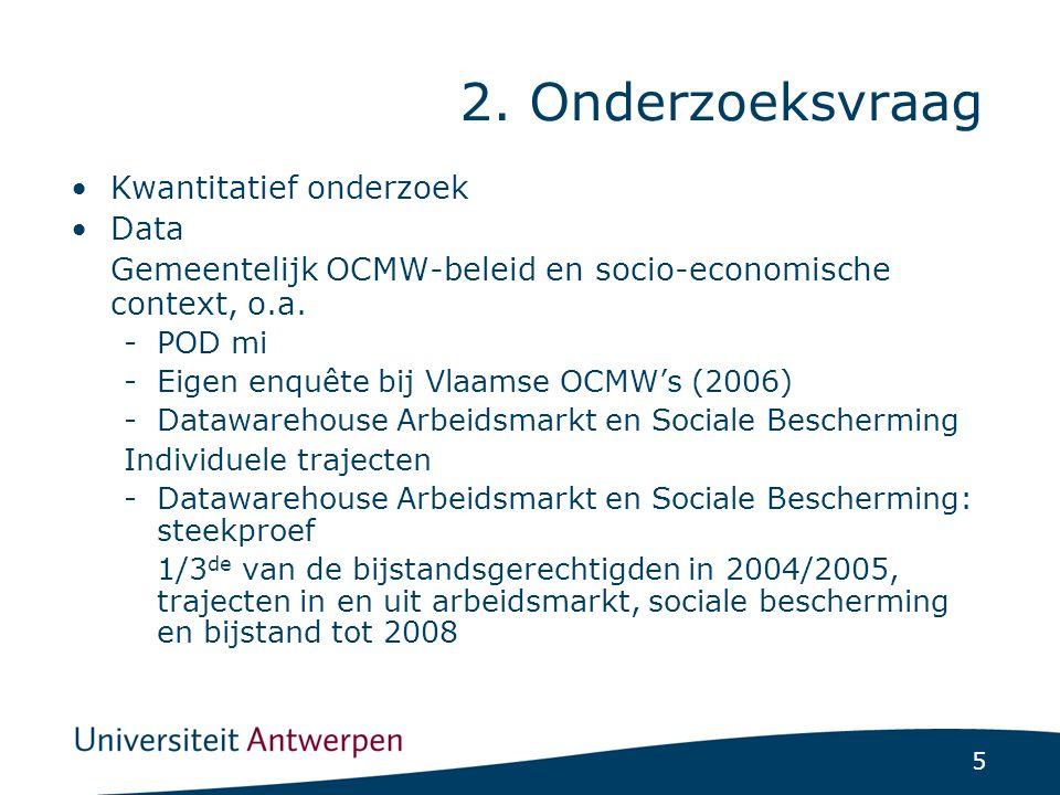 5 2. Onderzoeksvraag Kwantitatief onderzoek Data Gemeentelijk OCMW-beleid en socio-economische context, o.a. -POD mi -Eigen enquête bij Vlaamse OCMW's