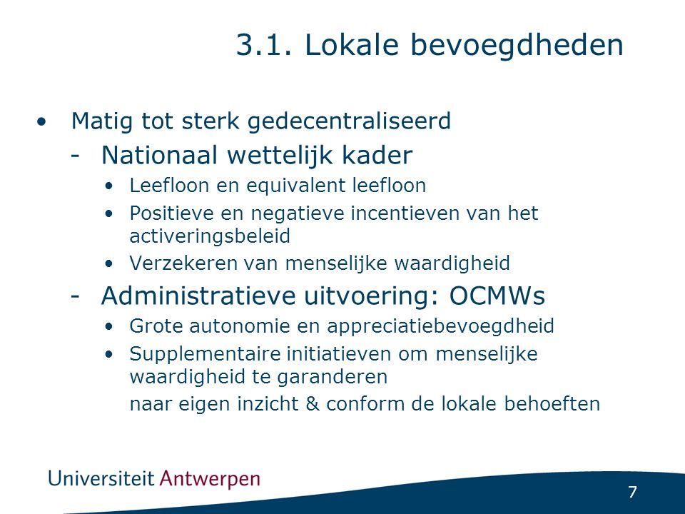 8 - Gedeelde financiering Leefloon (50-65%) Tewerkstellingsmaatregelen (ifv maatregel) Aanvullende steun: volledig lokaal Voornaamste lokale bevoegdheden: -Generositeit (aanvullende steun) -Conditionaliteit (werkbereidheid en vrijstelling) -Activering (training & tewerkstelling) -Welzijnstraject 3.1.