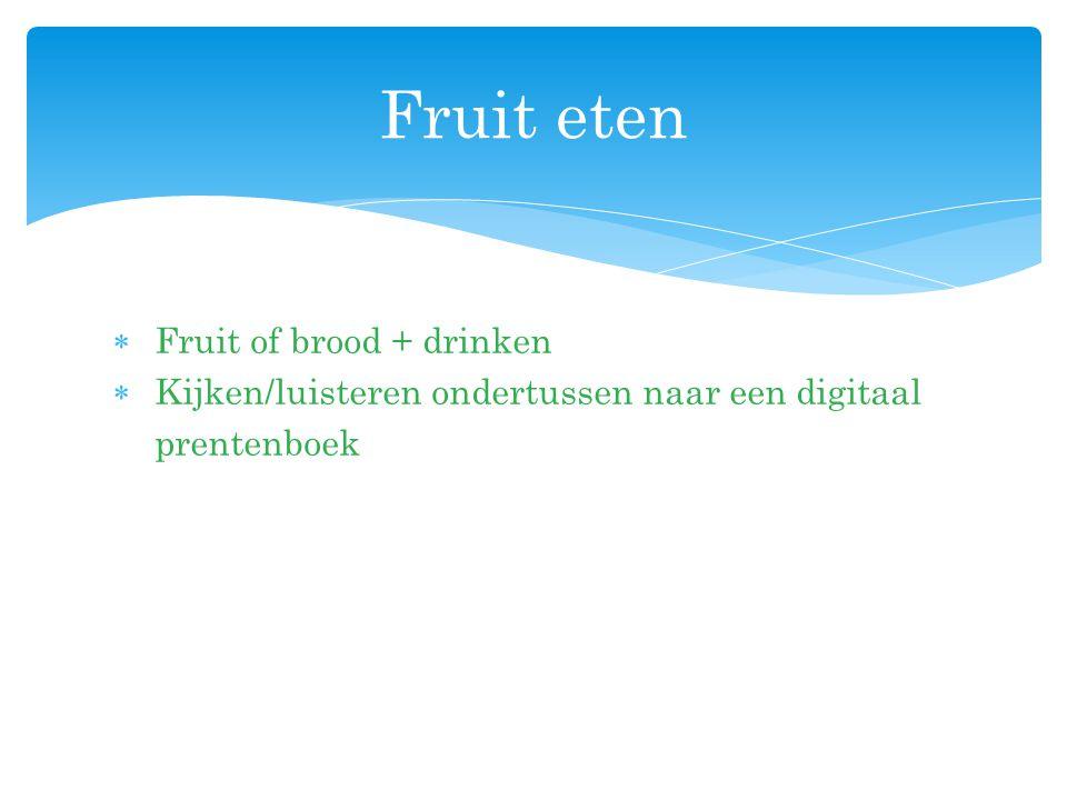  Fruit of brood + drinken  Kijken/luisteren ondertussen naar een digitaal prentenboek Fruit eten