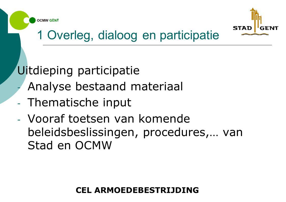 CEL ARMOEDEBESTRIJDING 1 Overleg, dialoog en participatie Uitdieping participatie - Analyse bestaand materiaal - Thematische input - Vooraf toetsen van komende beleidsbeslissingen, procedures,… van Stad en OCMW