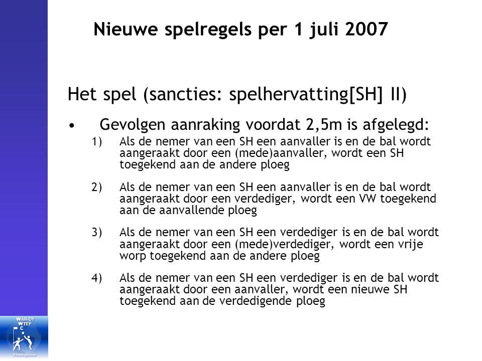 Nieuwe spelregels per 1 juli 2007 Het spel (sancties: spelhervatting[SH] II) Gevolgen aanraking voordat 2,5m is afgelegd: 1)Als de nemer van een SH een aanvaller is en de bal wordt aangeraakt door een (mede)aanvaller, wordt een SH toegekend aan de andere ploeg 2)Als de nemer van een SH een aanvaller is en de bal wordt aangeraakt door een verdediger, wordt een VW toegekend aan de aanvallende ploeg 3)Als de nemer van een SH een verdediger is en de bal wordt aangeraakt door een (mede)verdediger, wordt een vrije worp toegekend aan de andere ploeg 4)Als de nemer van een SH een verdediger is en de bal wordt aangeraakt door een aanvaller, wordt een nieuwe SH toegekend aan de verdedigende ploeg