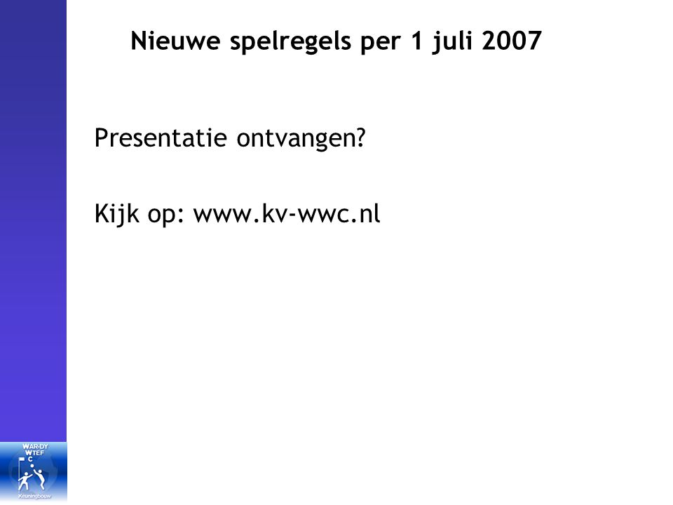 Nieuwe spelregels per 1 juli 2007 Presentatie ontvangen Kijk op: www.kv-wwc.nl