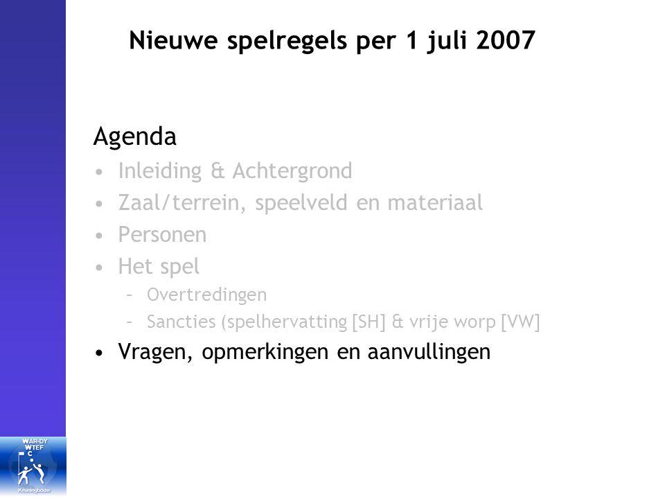 Nieuwe spelregels per 1 juli 2007 Agenda Inleiding & Achtergrond Zaal/terrein, speelveld en materiaal Personen Het spel –Overtredingen –Sancties (spelhervatting [SH] & vrije worp [VW] Vragen, opmerkingen en aanvullingen
