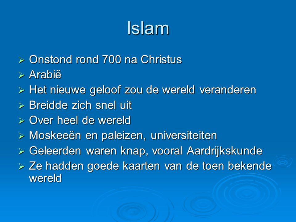 Islam  Onstond rond 700 na Christus  Arabië  Het nieuwe geloof zou de wereld veranderen  Breidde zich snel uit  Over heel de wereld  Moskeeën en paleizen, universiteiten  Geleerden waren knap, vooral Aardrijkskunde  Ze hadden goede kaarten van de toen bekende wereld