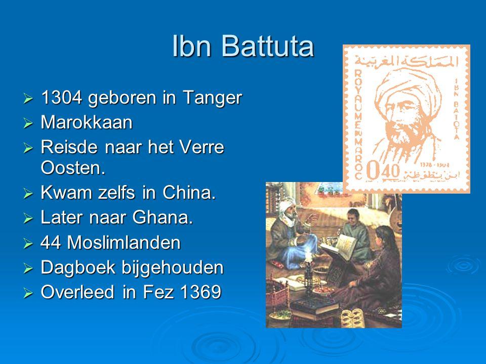 Ibn Battuta  1304 geboren in Tanger  Marokkaan  Reisde naar het Verre Oosten.  Kwam zelfs in China.  Later naar Ghana.  44 Moslimlanden  Dagboe