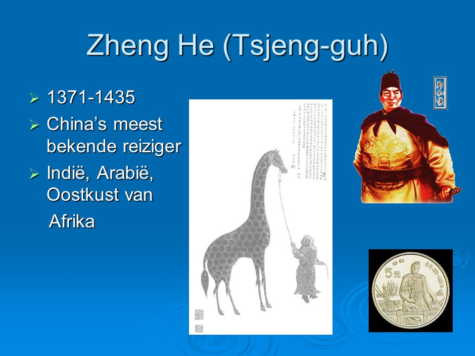 Zheng He (Tsjeng-guh)  1371-1435  China's meest bekende reiziger  Indië, Arabië, Oostkust van Afrika Afrika