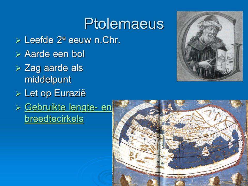 Ptolemaeus  Leefde 2 e eeuw n.Chr.  Aarde een bol  Zag aarde als middelpunt  Let op Eurazië  Gebruikte lengte- en breedtecirkels Gebruikte lengte