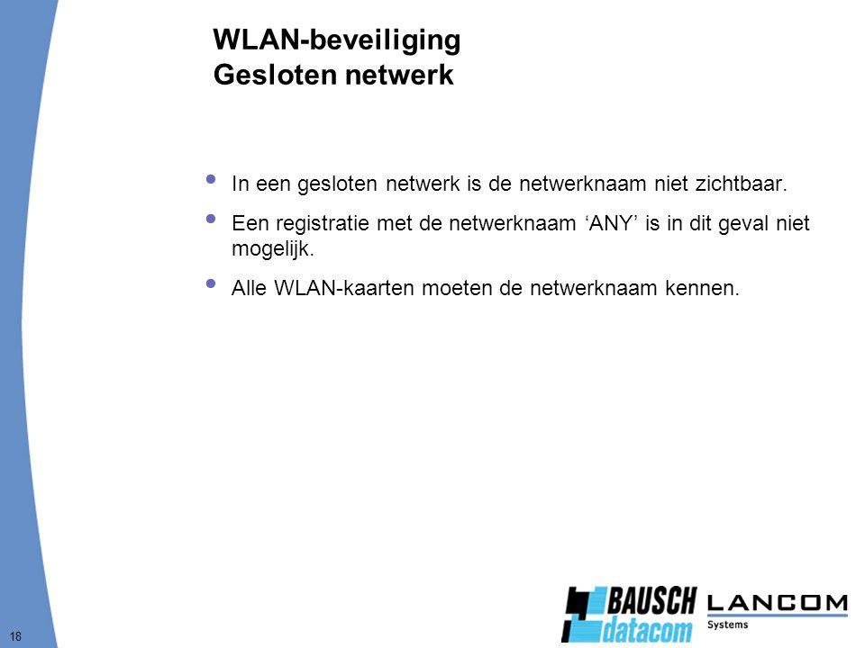 18 WLAN-beveiliging Gesloten netwerk  In een gesloten netwerk is de netwerknaam niet zichtbaar.  Een registratie met de netwerknaam 'ANY' is in dit