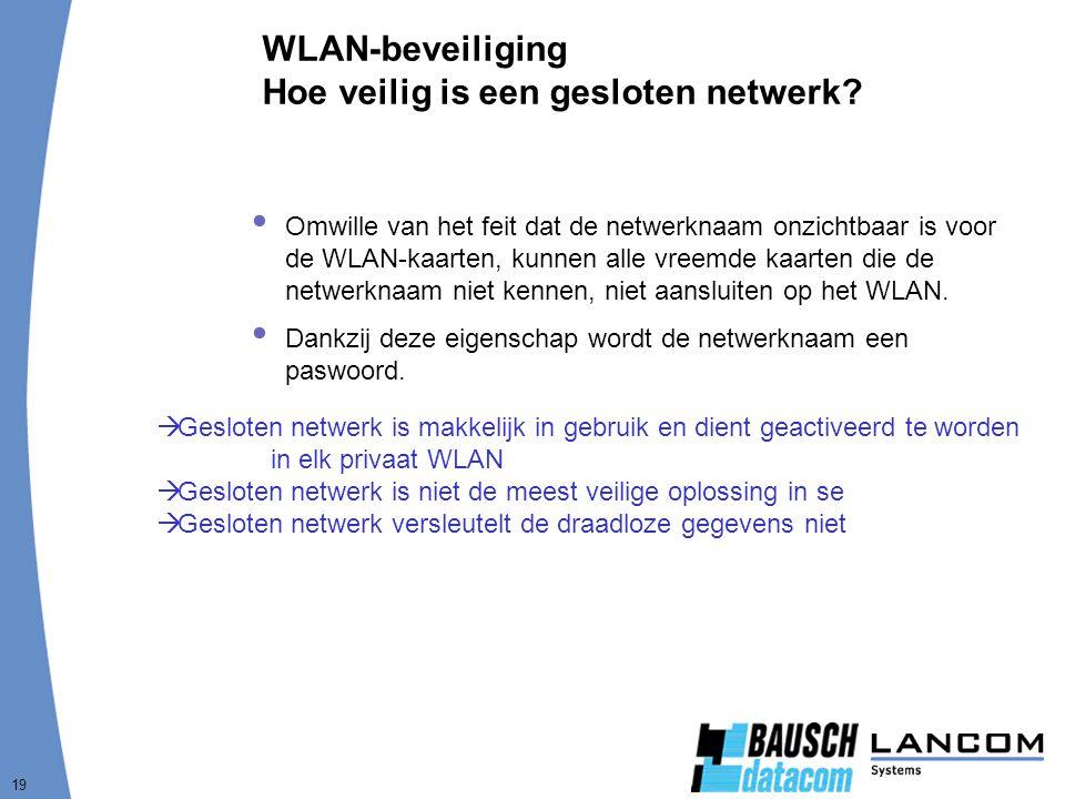 19 WLAN-beveiliging Hoe veilig is een gesloten netwerk?  Omwille van het feit dat de netwerknaam onzichtbaar is voor de WLAN-kaarten, kunnen alle vre