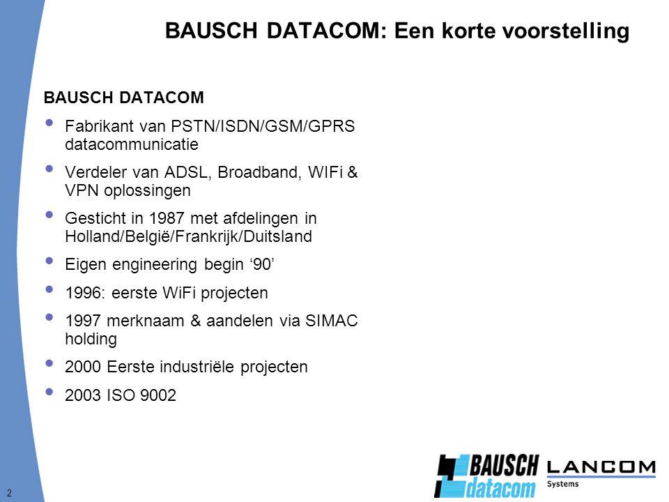 2 BAUSCH DATACOM: Een korte voorstelling BAUSCH DATACOM  Fabrikant van PSTN/ISDN/GSM/GPRS datacommunicatie  Verdeler van ADSL, Broadband, WIFi & VPN oplossingen  Gesticht in 1987 met afdelingen in Holland/België/Frankrijk/Duitsland  Eigen engineering begin '90'  1996: eerste WiFi projecten  1997 merknaam & aandelen via SIMAC holding  2000 Eerste industriële projecten  2003 ISO 9002