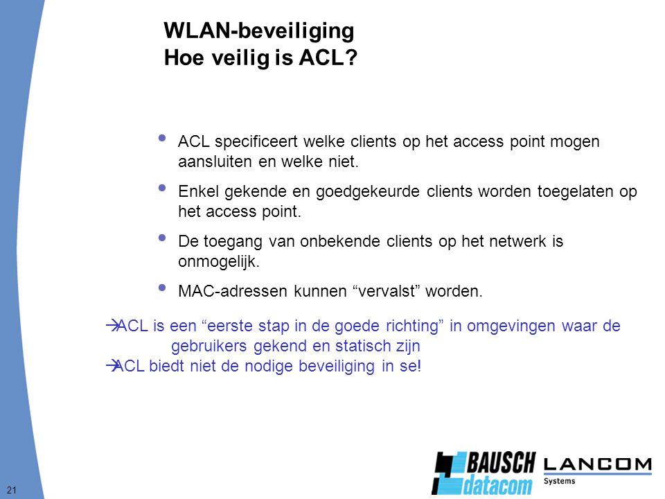 21 WLAN-beveiliging Hoe veilig is ACL?  ACL specificeert welke clients op het access point mogen aansluiten en welke niet.  Enkel gekende en goedgek