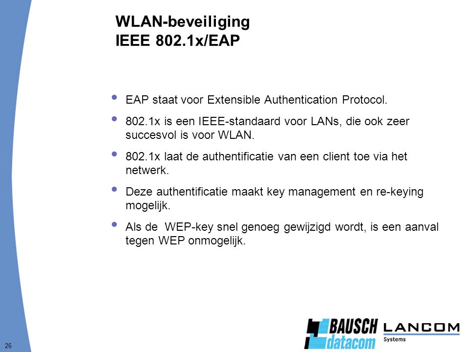 26 WLAN-beveiliging IEEE 802.1x/EAP  EAP staat voor Extensible Authentication Protocol.  802.1x is een IEEE-standaard voor LANs, die ook zeer succes