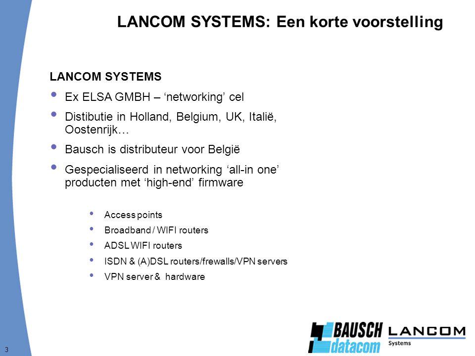 3 LANCOM SYSTEMS: Een korte voorstelling LANCOM SYSTEMS  Ex ELSA GMBH – 'networking' cel  Distibutie in Holland, Belgium, UK, Italië, Oostenrijk…  Bausch is distributeur voor België  Gespecialiseerd in networking 'all-in one' producten met 'high-end' firmware Access points Broadband / WIFI routers ADSL WIFI routers ISDN & (A)DSL routers/frewalls/VPN servers VPN server & hardware