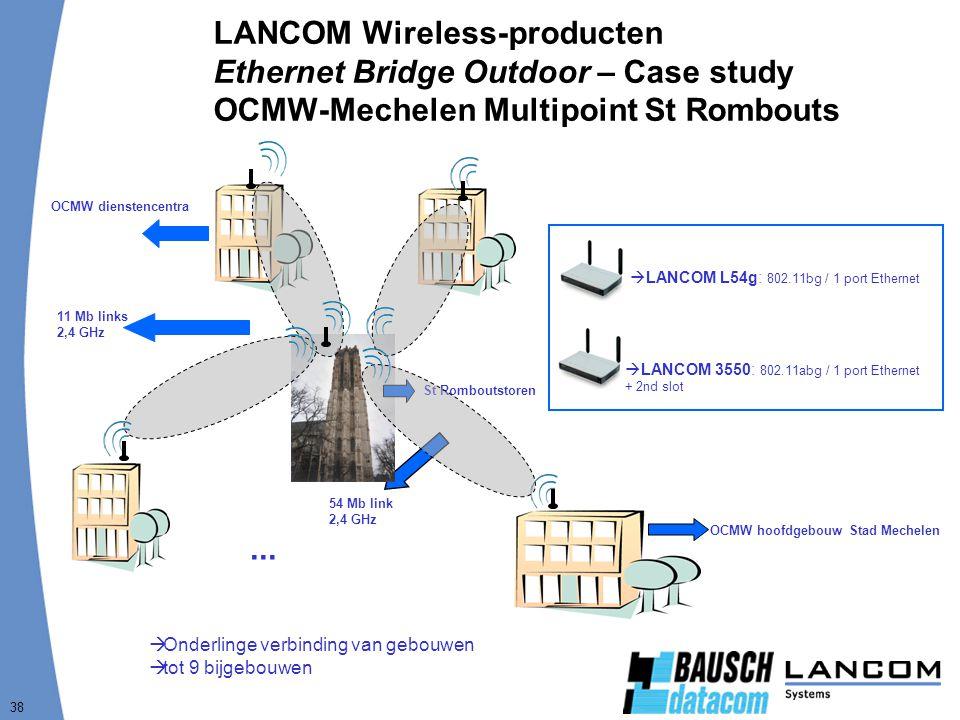 38 LANCOM Wireless-producten Ethernet Bridge Outdoor – Case study OCMW-Mechelen Multipoint St Rombouts  Onderlinge verbinding van gebouwen  tot 9 bijgebouwen  LANCOM L54g: 802.11bg / 1 port Ethernet  LANCOM 3550: 802.11abg / 1 port Ethernet + 2nd slot...