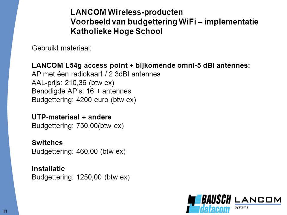 41 LANCOM Wireless-producten Voorbeeld van budgettering WiFi – implementatie Katholieke Hoge School Gebruikt materiaal: LANCOM L54g access point + bijkomende omni-5 dBI antennes: AP met éen radiokaart / 2 3dBI antennes AAL-prijs: 210,36 (btw ex) Benodigde AP's: 16 + antennes Budgettering: 4200 euro (btw ex) UTP-materiaal + andere Budgettering: 750,00(btw ex) Switches Budgettering: 460,00 (btw ex) Installatie Budgettering: 1250,00 (btw ex)