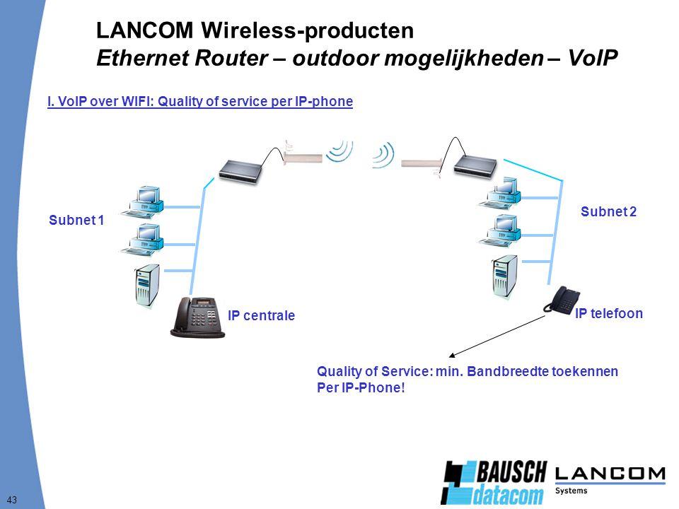 43 LANCOM Wireless-producten Ethernet Router – outdoor mogelijkheden – VoIP I. VoIP over WIFI: Quality of service per IP-phone Subnet 1 Subnet 2 IP ce