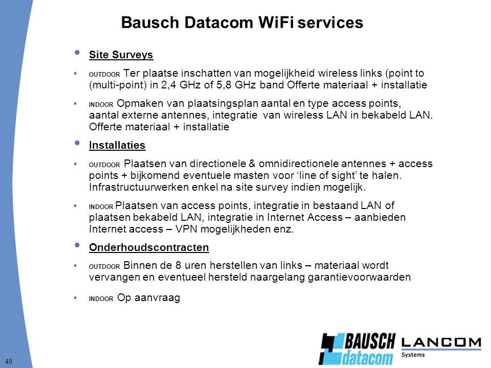 49 Bausch Datacom WiFi services  Site Surveys  OUTDOOR Ter plaatse inschatten van mogelijkheid wireless links (point to (multi-point) in 2,4 GHz of 5,8 GHz band Offerte materiaal + installatie  INDOOR Opmaken van plaatsingsplan aantal en type access points, aantal externe antennes, integratie van wireless LAN in bekabeld LAN.