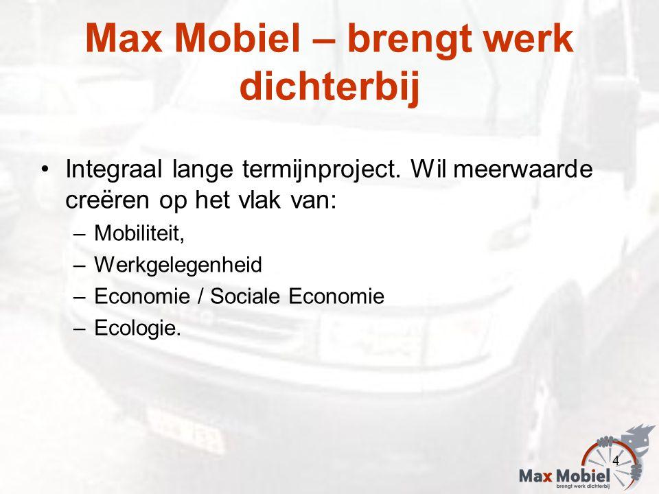 Max Mobiel – brengt werk dichterbij Integraal lange termijnproject. Wil meerwaarde creëren op het vlak van: –Mobiliteit, –Werkgelegenheid –Economie /