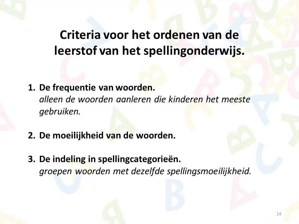 14 Criteria voor het ordenen van de leerstof van het spellingonderwijs. 1.De frequentie van woorden. alleen de woorden aanleren die kinderen het meest
