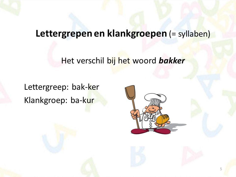 5 Lettergrepen en klankgroepen (= syllaben) Het verschil bij het woord bakker Lettergreep: bak-ker Klankgroep: ba-kur