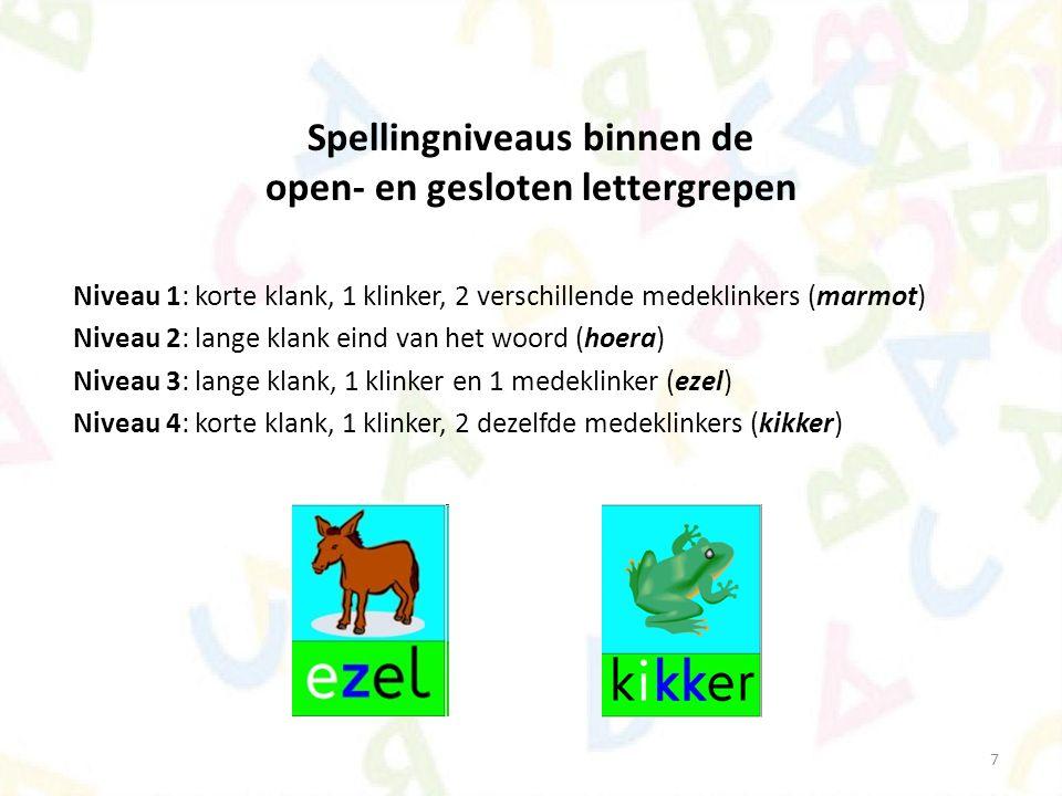 7 Spellingniveaus binnen de open- en gesloten lettergrepen Niveau 1: korte klank, 1 klinker, 2 verschillende medeklinkers (marmot) Niveau 2: lange kla