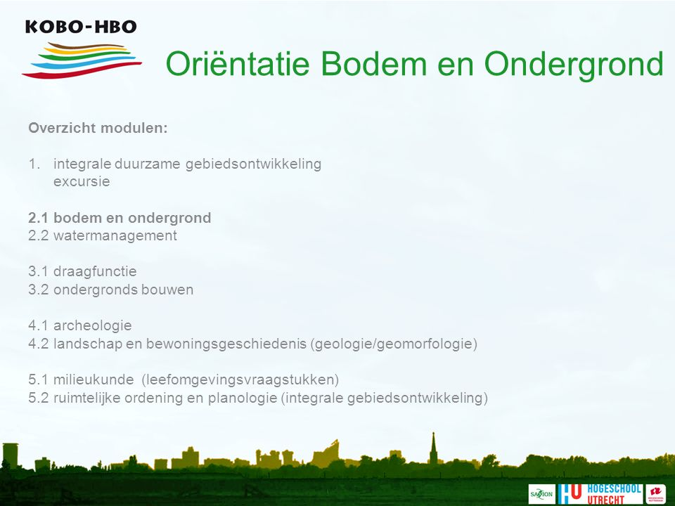Oriëntatie Bodem en Ondergrond Overzicht modulen: 1. integrale duurzame gebiedsontwikkeling excursie 2.1 bodem en ondergrond 2.2 watermanagement 3.1 d