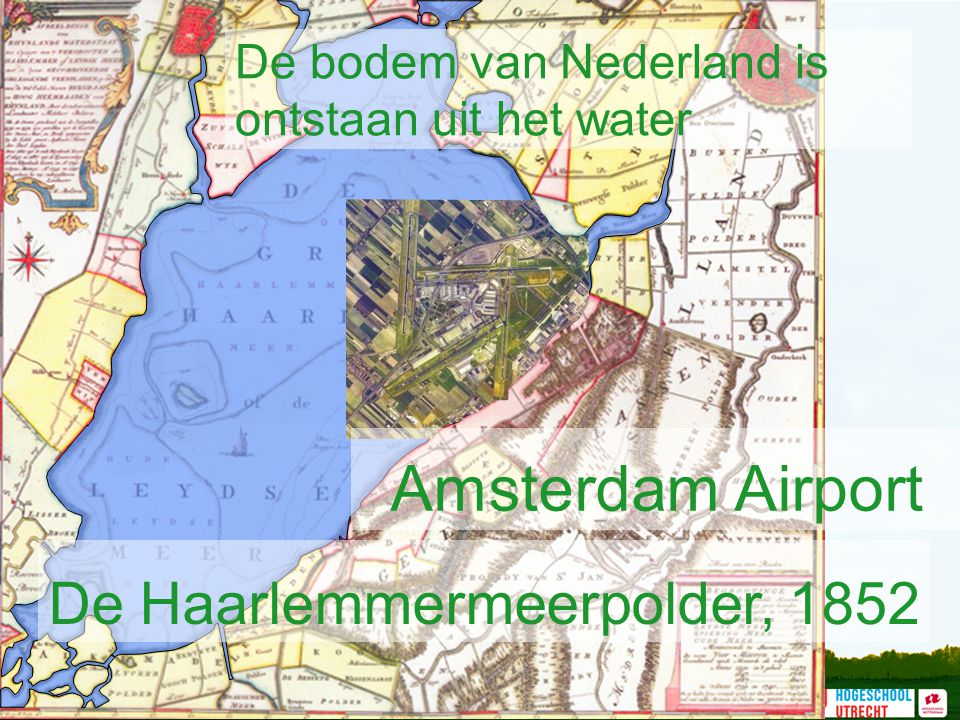 De bodem van Nederland is ontstaan uit het water De Haarlemmermeerpolder, 1852 Amsterdam Airport
