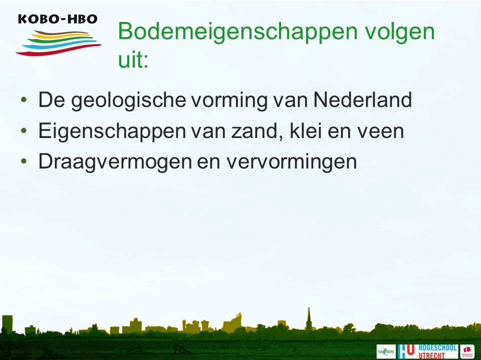 Bodemeigenschappen volgen uit: De geologische vorming van Nederland Eigenschappen van zand, klei en veen Draagvermogen en vervormingen
