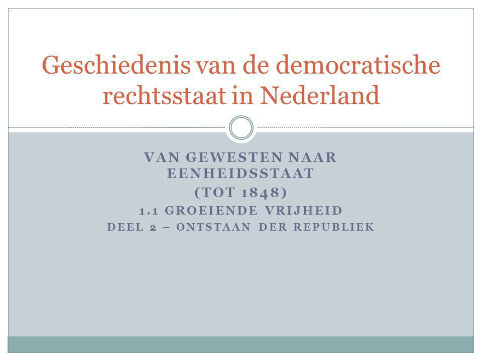 VAN GEWESTEN NAAR EENHEIDSSTAAT (TOT 1848) 1.1 GROEIENDE VRIJHEID DEEL 2 – ONTSTAAN DER REPUBLIEK Geschiedenis van de democratische rechtsstaat in Ned