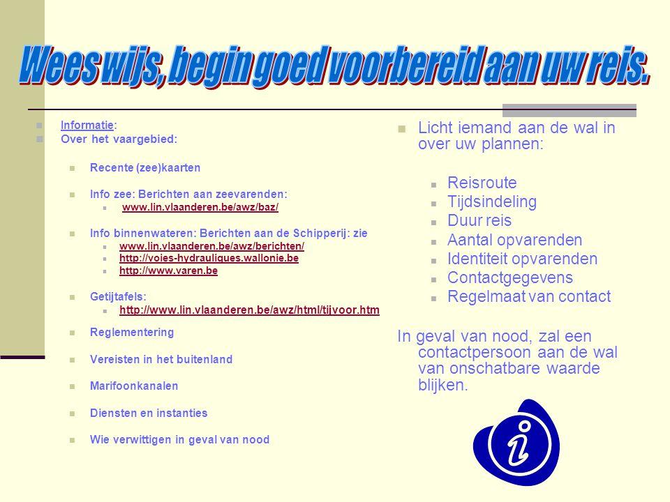 Informatie: Over het vaargebied: Recente (zee)kaarten Info zee: Berichten aan zeevarenden: www.lin.vlaanderen.be/awz/baz/ Info binnenwateren: Berichte