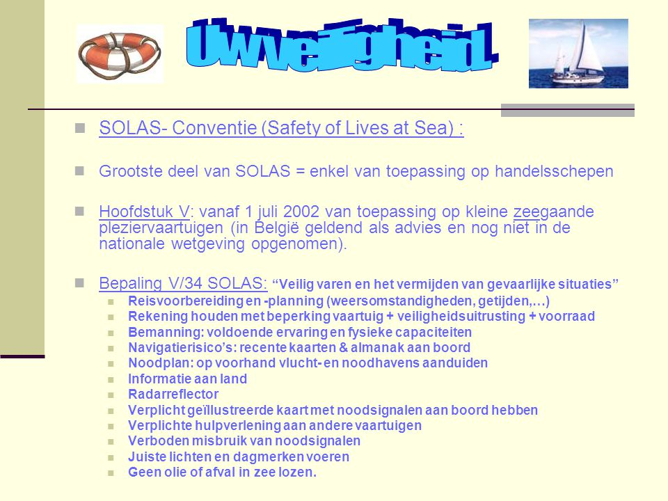 SOLAS- Conventie (Safety of Lives at Sea) : Grootste deel van SOLAS = enkel van toepassing op handelsschepen Hoofdstuk V: vanaf 1 juli 2002 van toepas