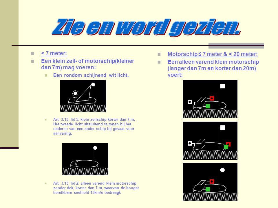< 7 meter: Een klein zeil- of motorschip(kleiner dan 7m) mag voeren: Een rondom schijnend wit licht. Art. 3.13, lid 5: klein zeilschip korter dan 7 m.